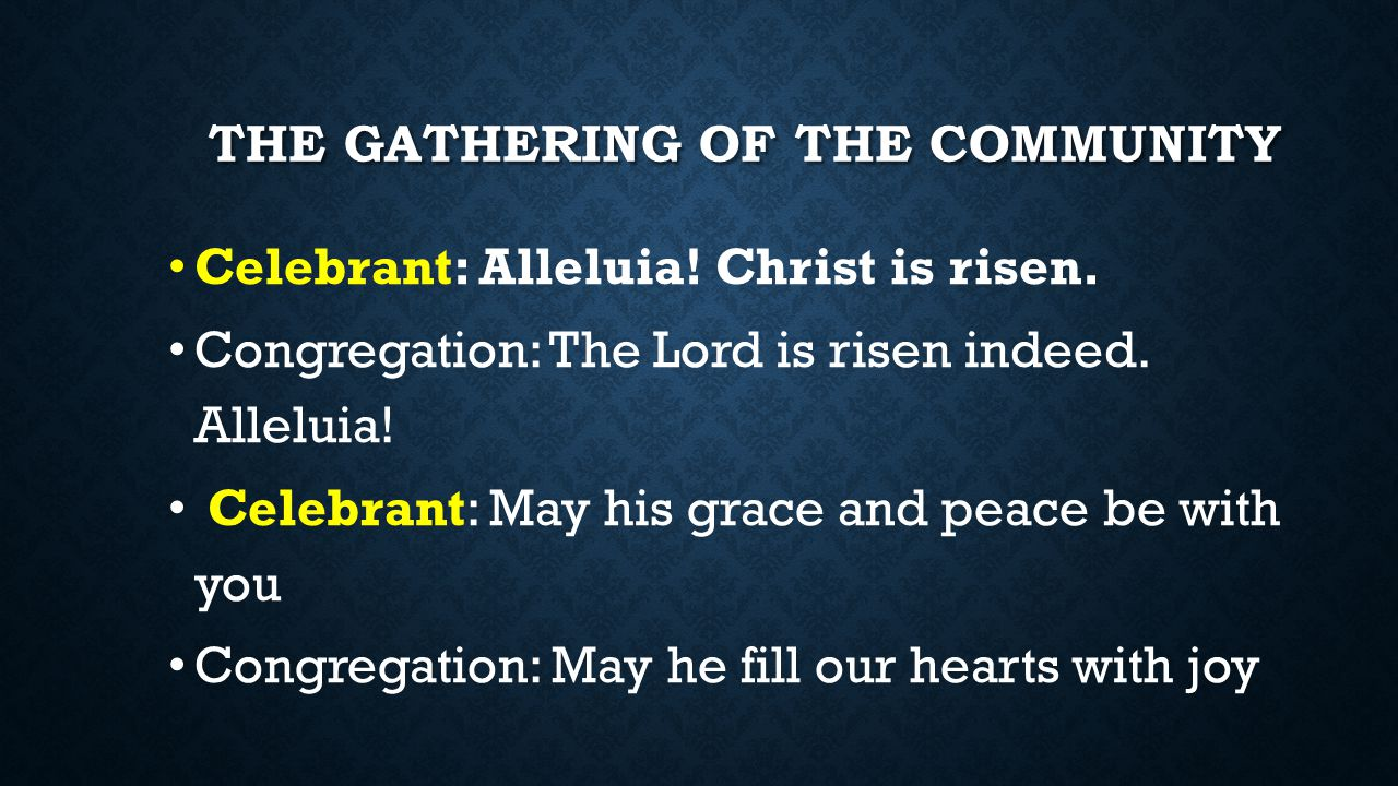 THE GATHERING OF THE COMMUNITY Celebrant: Alleluia! Christ is risen. Congregation: The Lord is risen indeed. Alleluia! Celebrant: May his grace and pe