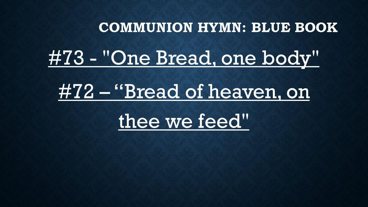 COMMUNION HYMN: BLUE BOOK #73 - One Bread, one body #72 – Bread of heaven, on thee we feed