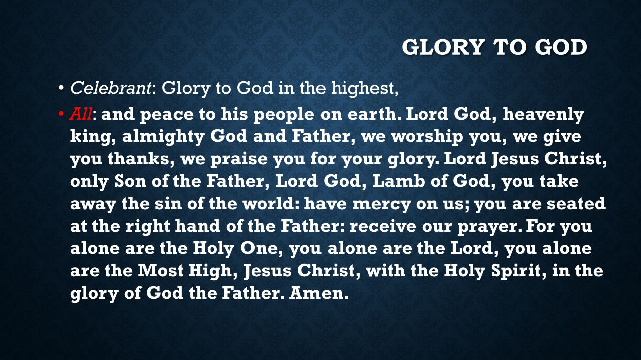 GLORY TO GOD Celebrant: Glory to God in the highest, All: and peace to his people on earth. Lord God, heavenly king, almighty God and Father, we worsh
