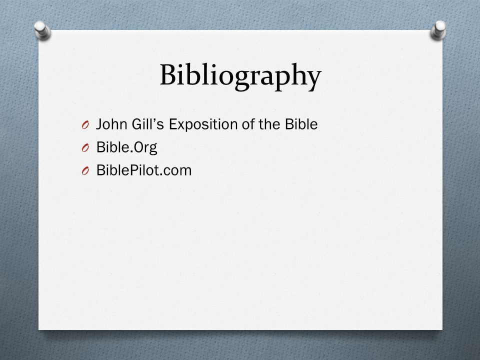 Bibliography O John Gill's Exposition of the Bible O Bible.Org O BiblePilot.com