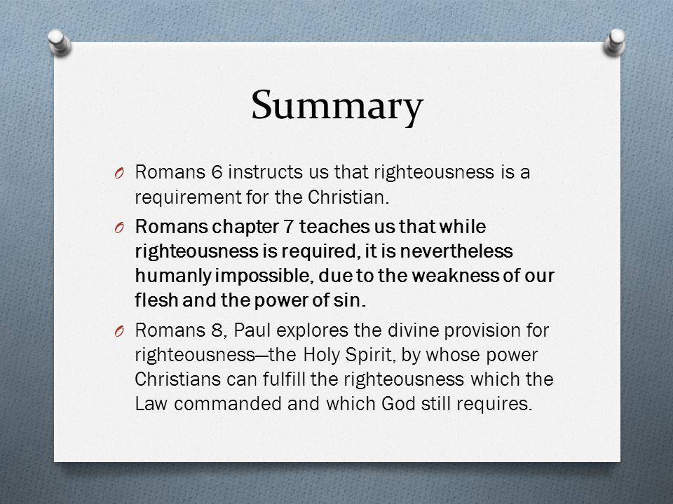 Summary O Romans 6 instructs us that righteousness is a requirement for the Christian.