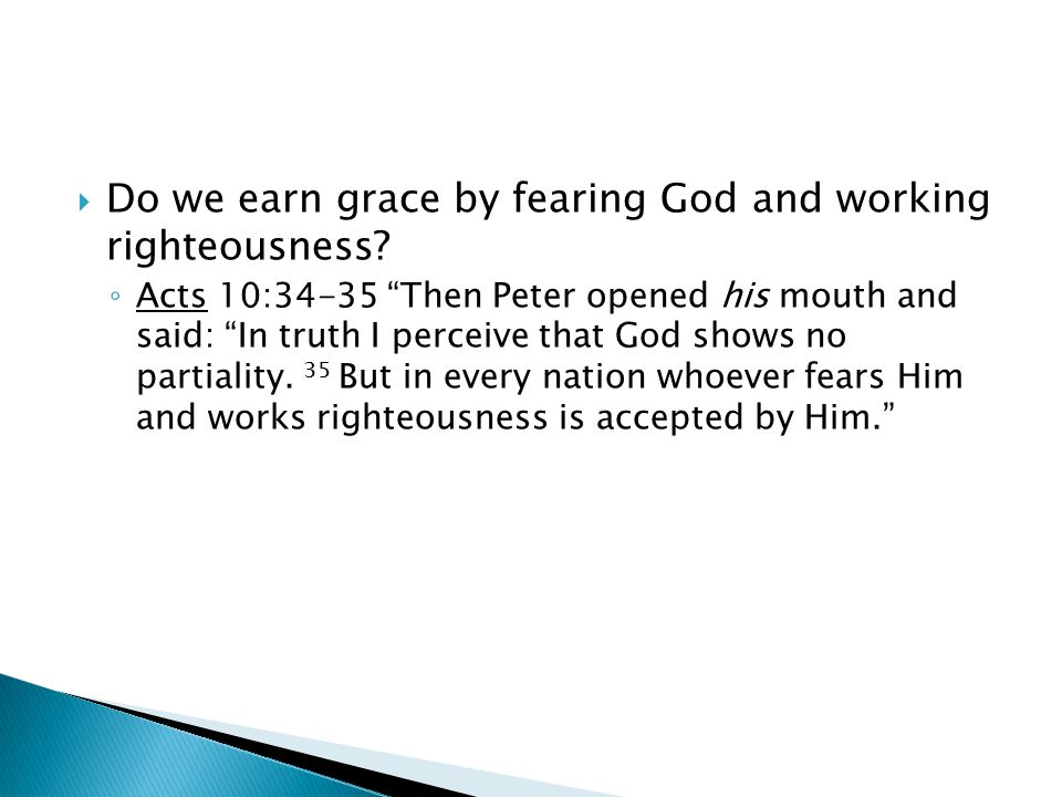 " Do we earn grace by fearing God and working righteousness? ◦ Acts 10:34-35 ""Then Peter opened his mouth and said: ""In truth I perceive that God show"