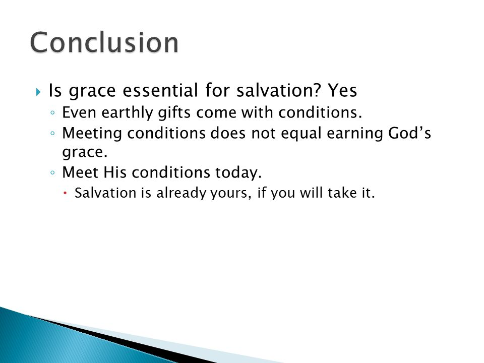  Is grace essential for salvation? Yes ◦ Even earthly gifts come with conditions. ◦ Meeting conditions does not equal earning God's grace. ◦ Meet His