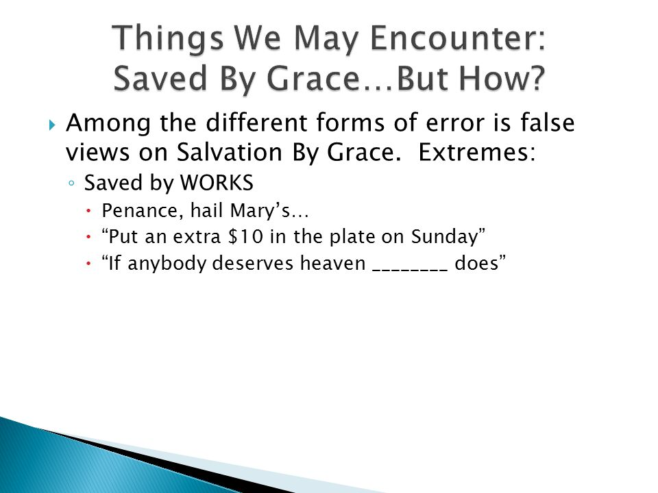 " Among the different forms of error is false views on Salvation By Grace. Extremes: ◦ Saved by WORKS  Penance, hail Mary's…  ""Put an extra $10 in t"
