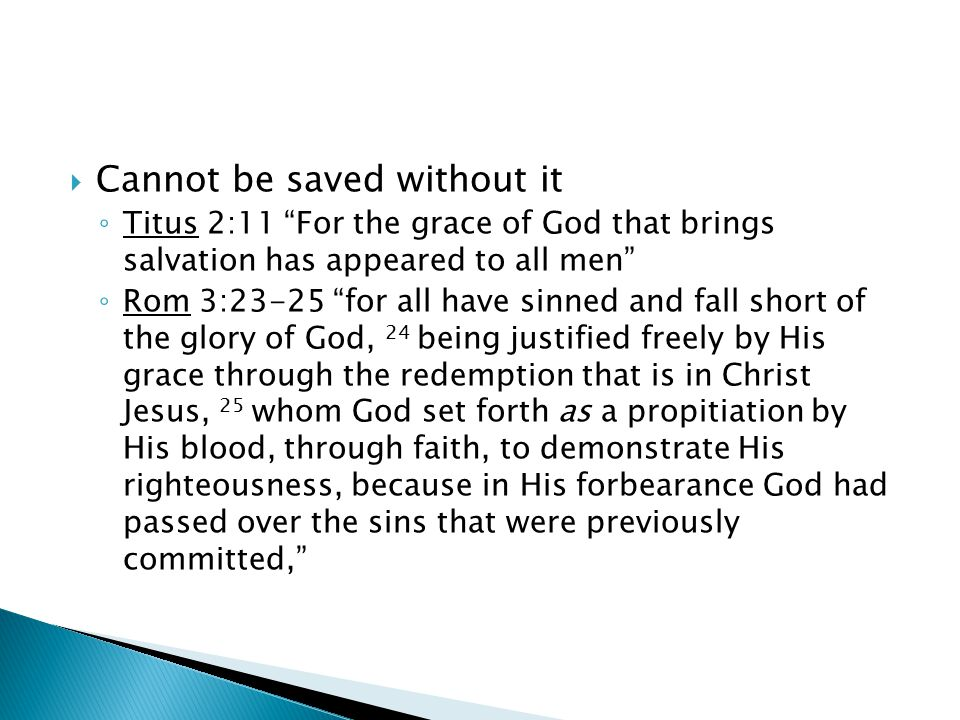 " Cannot be saved without it ◦ Titus 2:11 ""For the grace of God that brings salvation has appeared to all men"" ◦ Rom 3:23-25 ""for all have sinned and"