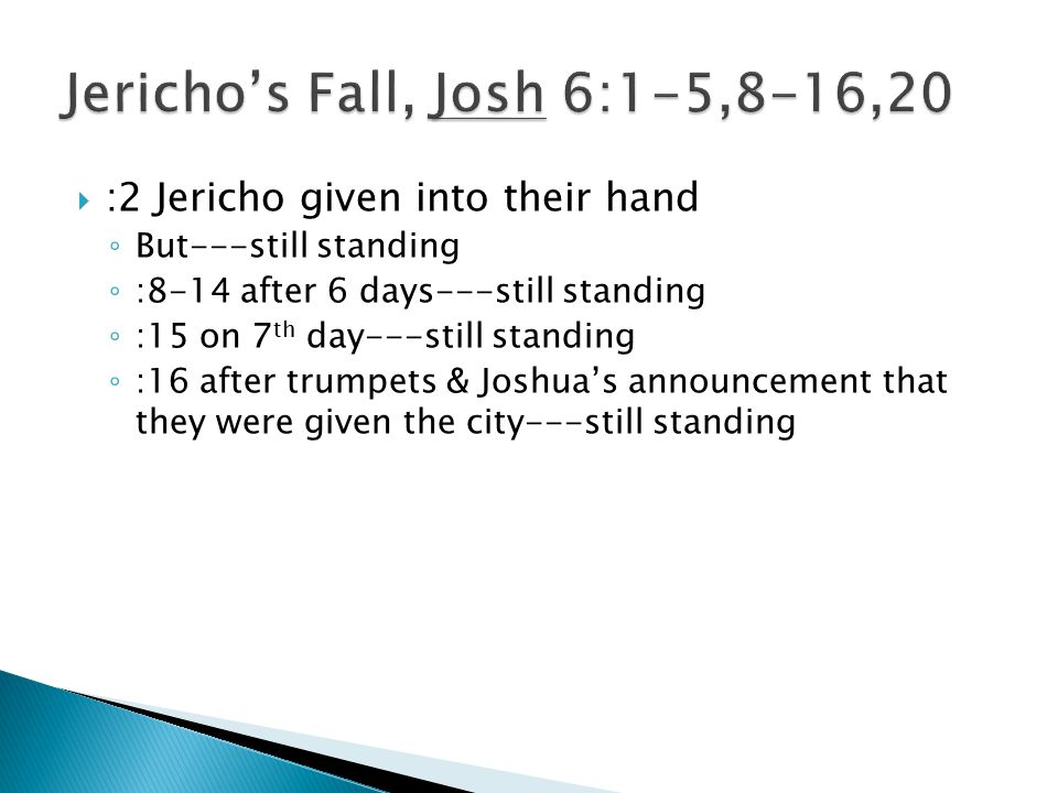  :2 Jericho given into their hand ◦ But---still standing ◦ :8-14 after 6 days---still standing ◦ :15 on 7 th day---still standing ◦ :16 after trumpets & Joshua's announcement that they were given the city---still standing
