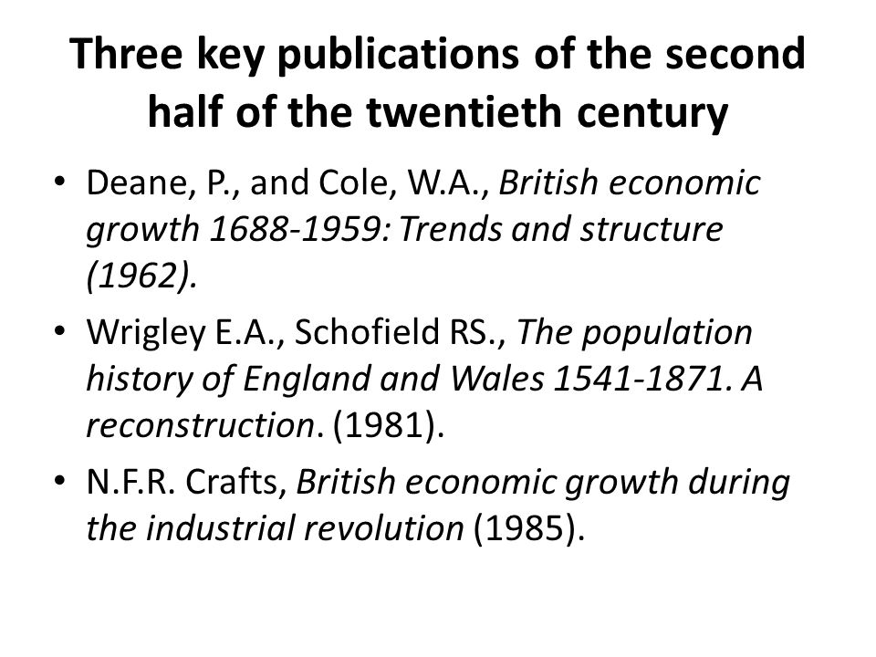 Three key publications of the second half of the twentieth century Deane, P., and Cole, W.A., British economic growth 1688-1959: Trends and structure (1962).