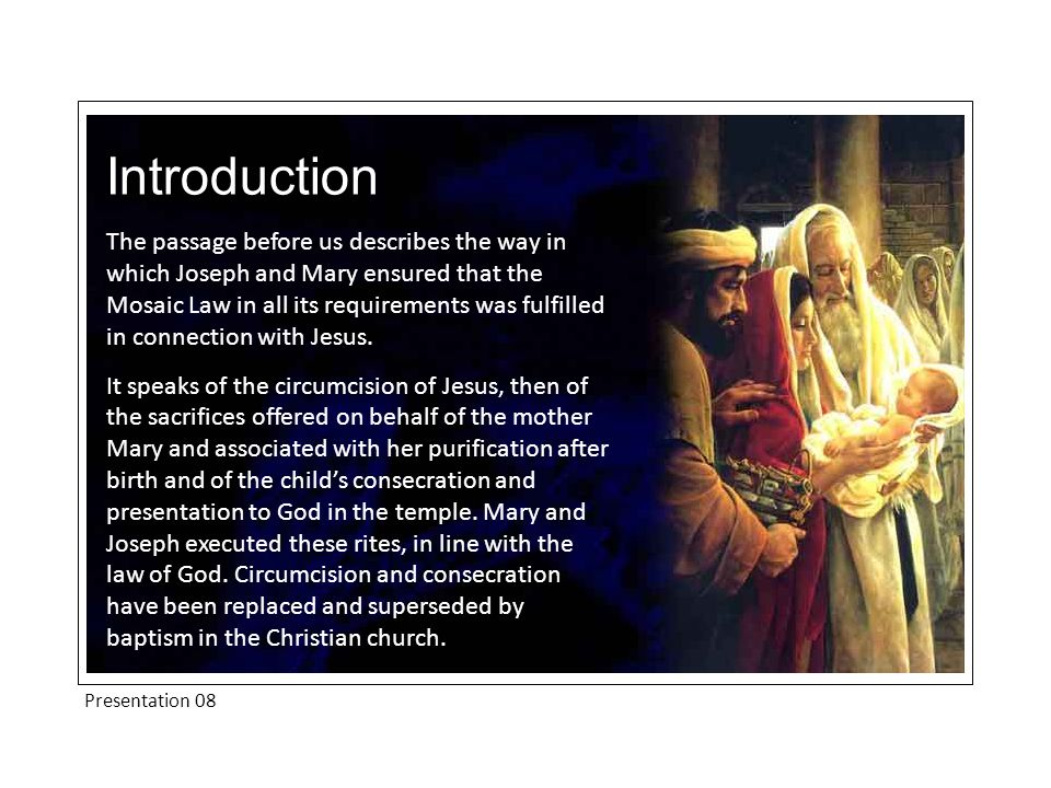 Introduction The passage before us describes the way in which Joseph and Mary ensured that the Mosaic Law in all its requirements was fulfilled in connection with Jesus.