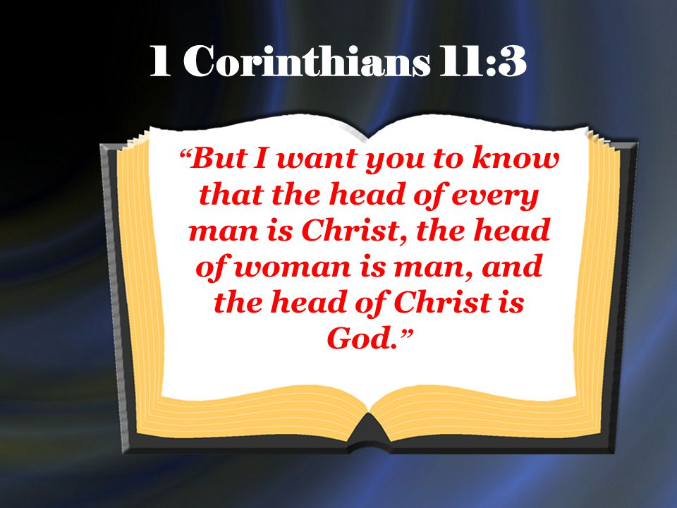 1 Corinthians 11:3 But I want you to know that the head of every man is Christ, the head of woman is man, and the head of Christ is God.