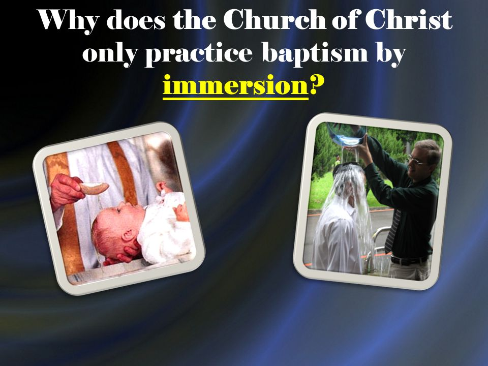 Why does the Church of Christ only practice baptism by immersion