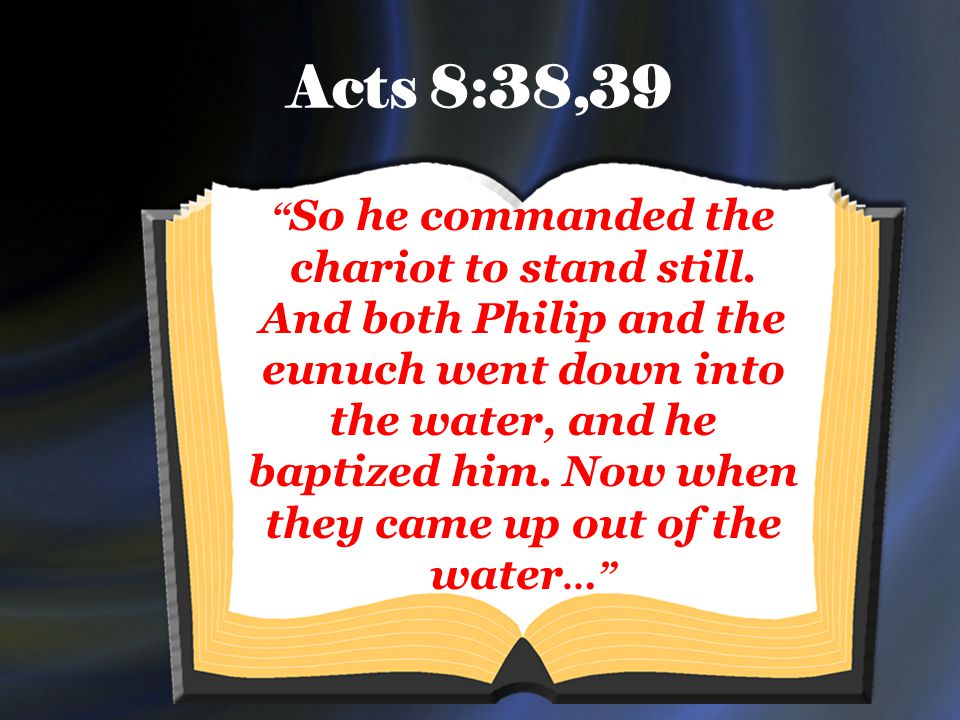 Acts 8:38,39 So he commanded the chariot to stand still.