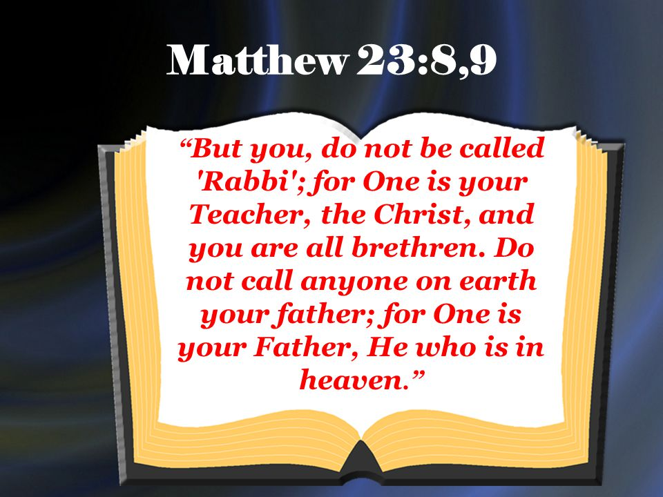 Matthew 23:8,9 But you, do not be called Rabbi ; for One is your Teacher, the Christ, and you are all brethren.