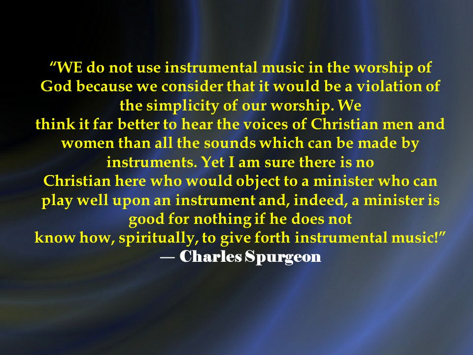 WE do not use instrumental music in the worship of God because we consider that it would be a violation of the simplicity of our worship.