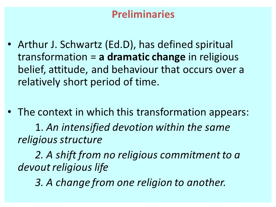 Preliminaries Arthur J. Schwartz (Ed.D), has defined spiritual transformation = a dramatic change in religious belief, attitude, and behaviour that oc