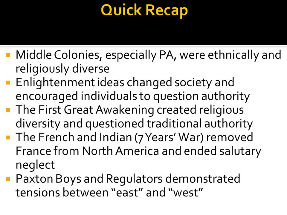  Middle Colonies, especially PA, were ethnically and religiously diverse  Enlightenment ideas changed society and encouraged individuals to question
