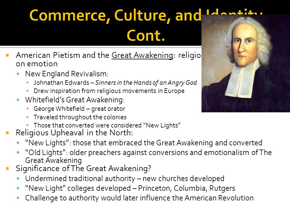  American Pietism and the Great Awakening: religious revival heavily based on emotion  New England Revivalism: ▪ Johnathan Edwards – Sinners in the