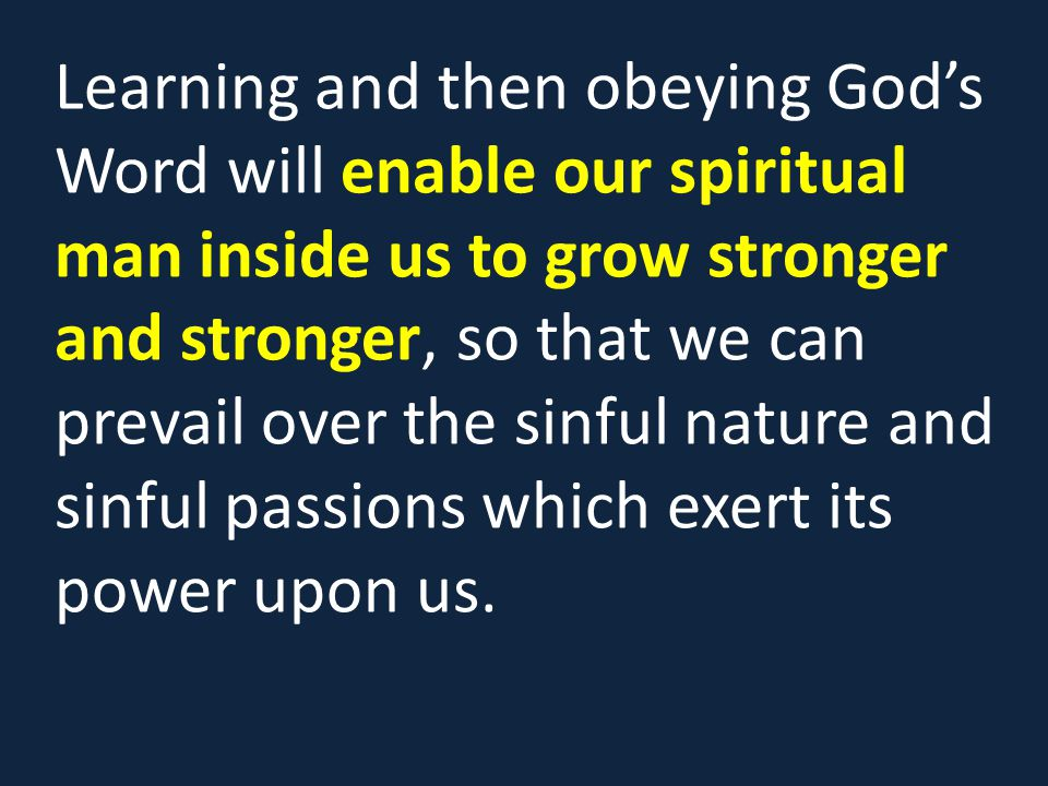 Learning and then obeying God's Word will enable our spiritual man inside us to grow stronger and stronger, so that we can prevail over the sinful nature and sinful passions which exert its power upon us.