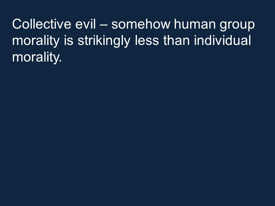 Collective evil – somehow human group morality is strikingly less than individual morality.