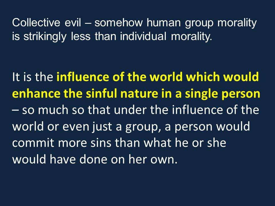 It is the influence of the world which would enhance the sinful nature in a single person – so much so that under the influence of the world or even just a group, a person would commit more sins than what he or she would have done on her own.
