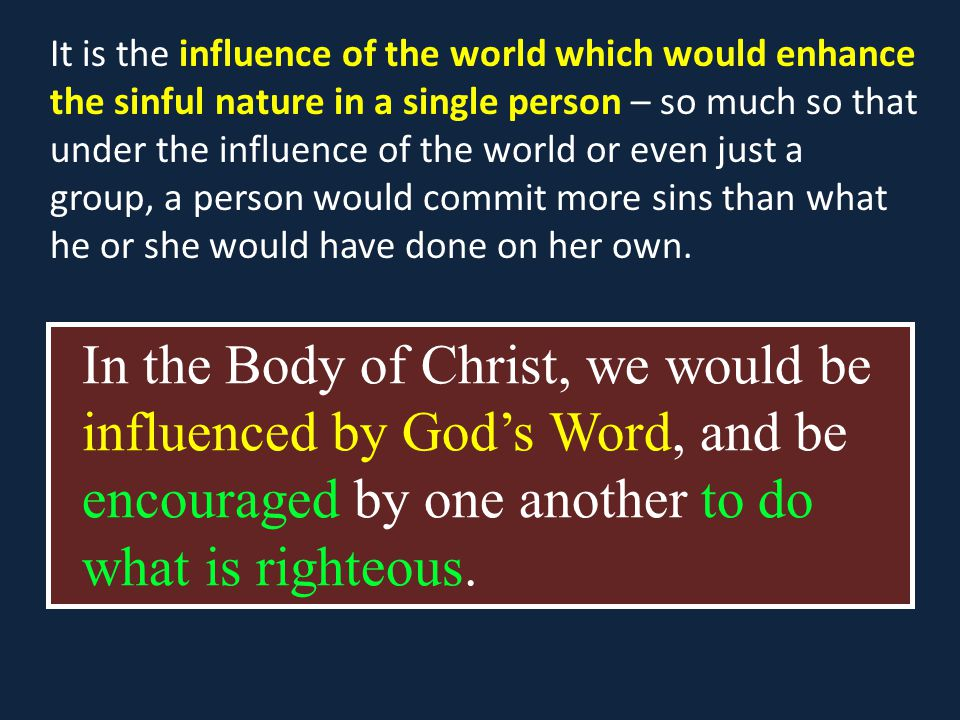 In the Body of Christ, we would be influenced by God's Word, and be encouraged by one another to do what is righteous.
