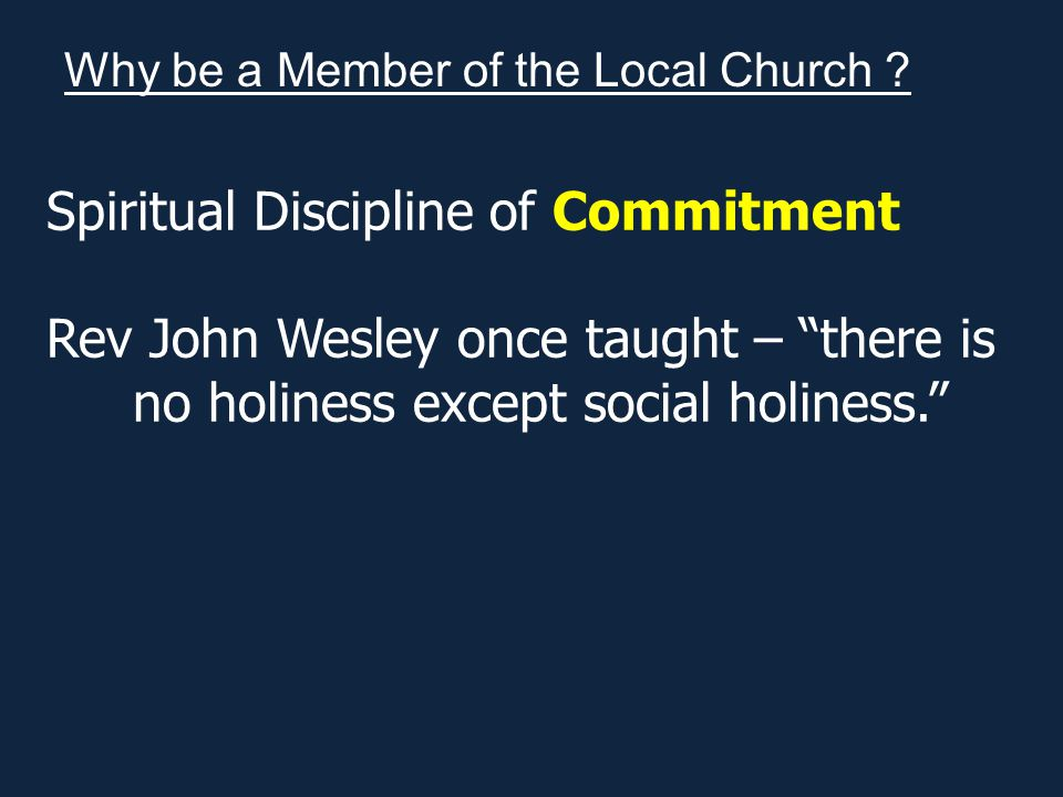 Spiritual Discipline of Commitment Rev John Wesley once taught – there is no holiness except social holiness. Why be a Member of the Local Church ?