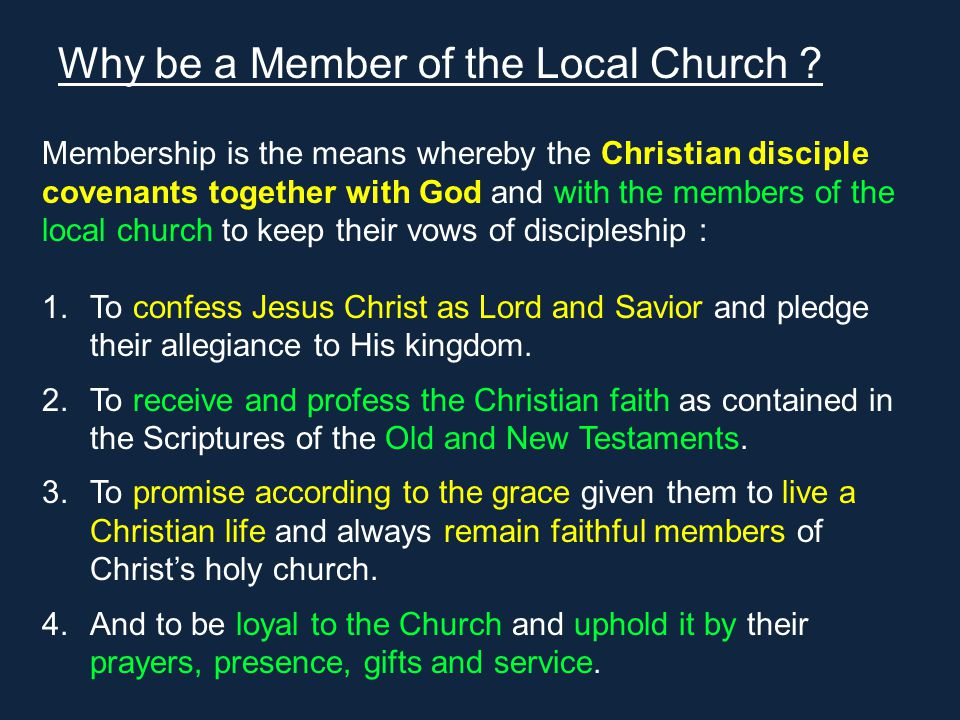 Membership is the means whereby the Christian disciple covenants together with God and with the members of the local church to keep their vows of discipleship : 1.To confess Jesus Christ as Lord and Savior and pledge their allegiance to His kingdom.