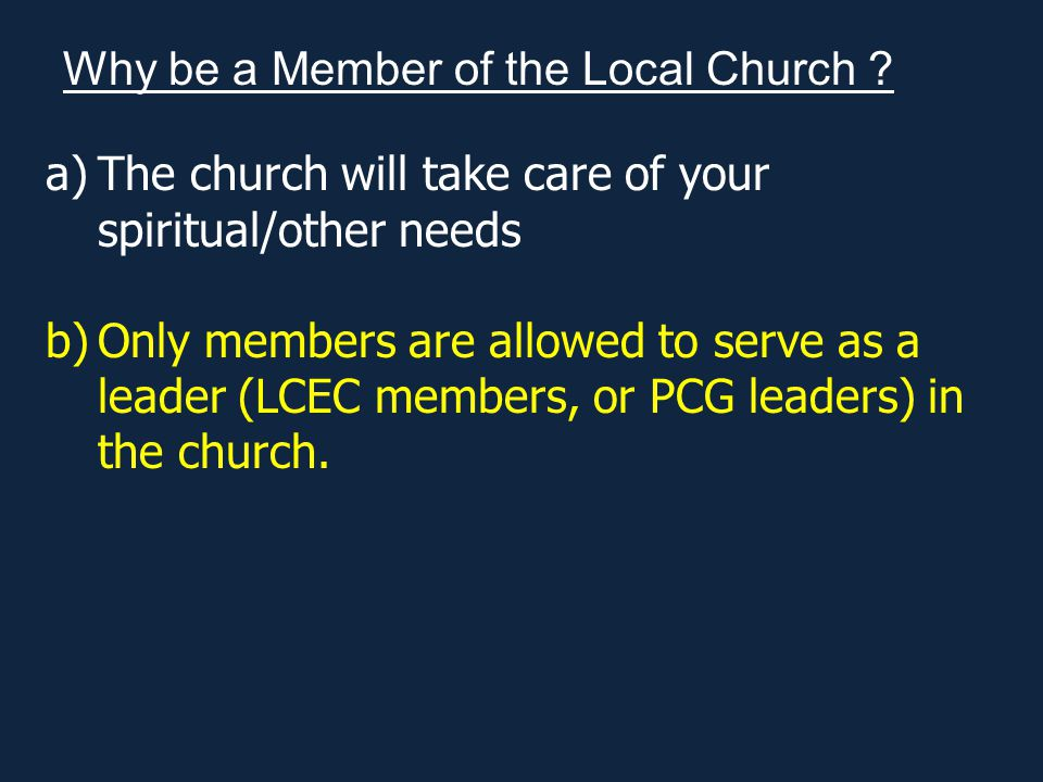 a)The church will take care of your spiritual/other needs b)Only members are allowed to serve as a leader (LCEC members, or PCG leaders) in the church.