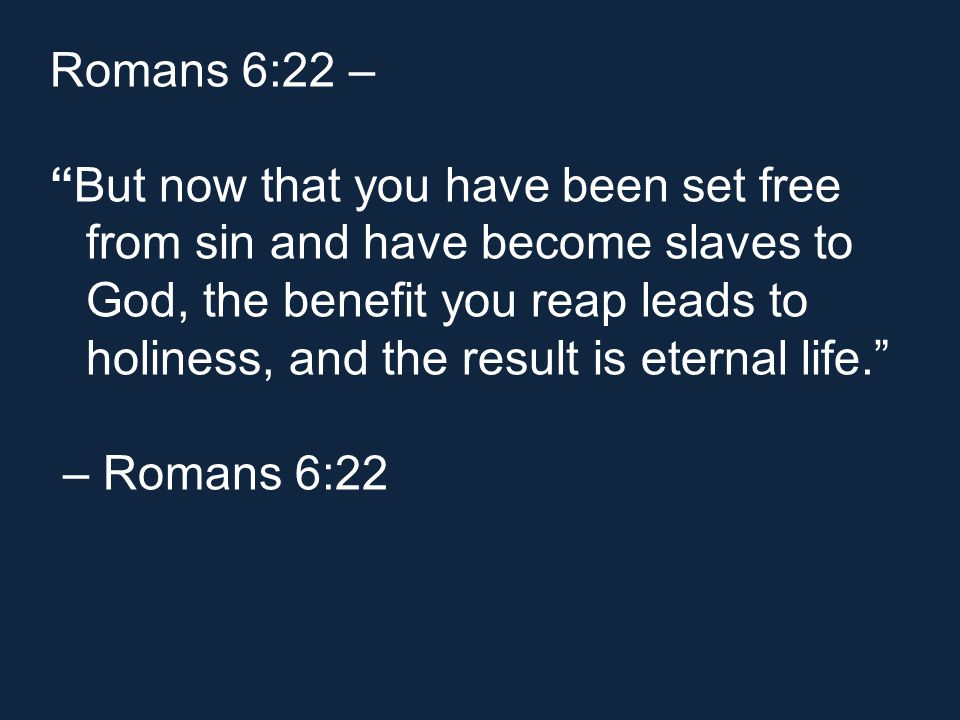 Romans 6:22 – But now that you have been set free from sin and have become slaves to God, the benefit you reap leads to holiness, and the result is eternal life. – Romans 6:22