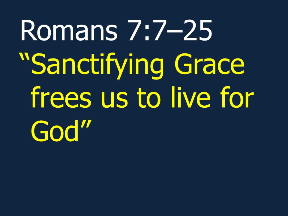 Romans 7:7–25 Sanctifying Grace frees us to live for God