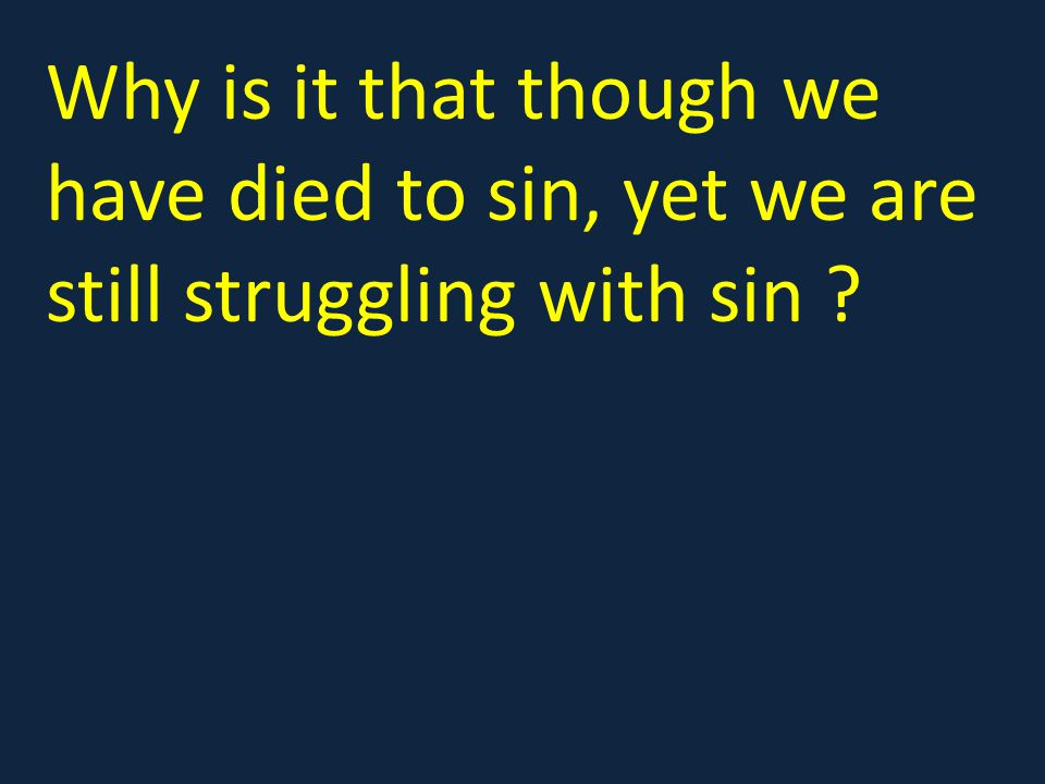 Why is it that though we have died to sin, yet we are still struggling with sin ?