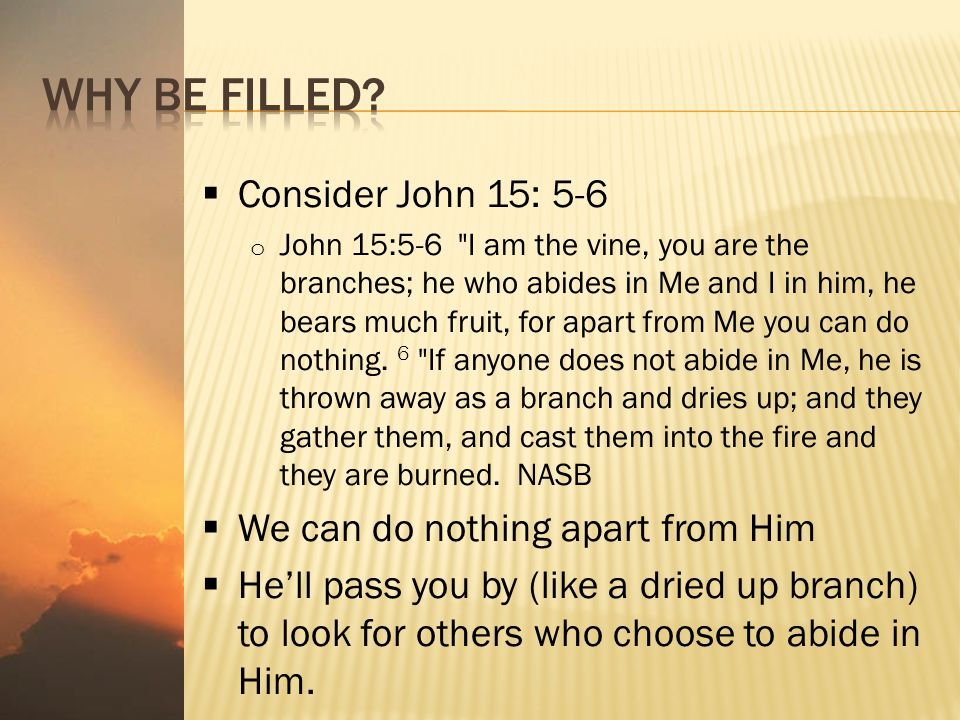  Consider John 15: 5-6 o John 15:5-6 I am the vine, you are the branches; he who abides in Me and I in him, he bears much fruit, for apart from Me you can do nothing.