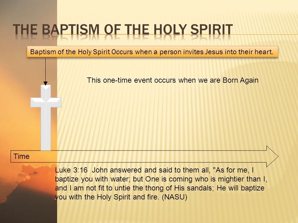 Time Baptism of the Holy Spirit Occurs when a person invites Jesus into their heart. Luke 3:16 John answered and said to them all,