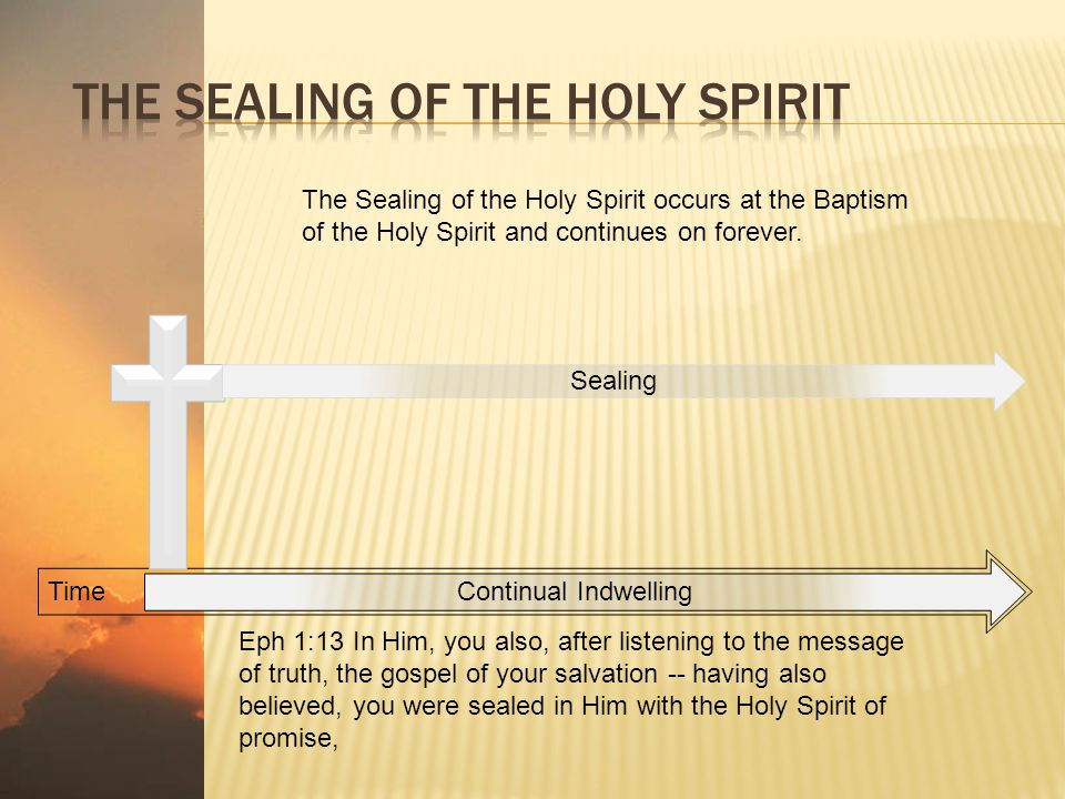 Time Continual Indwelling The Sealing of the Holy Spirit occurs at the Baptism of the Holy Spirit and continues on forever. Sealing Eph 1:13 In Him, y