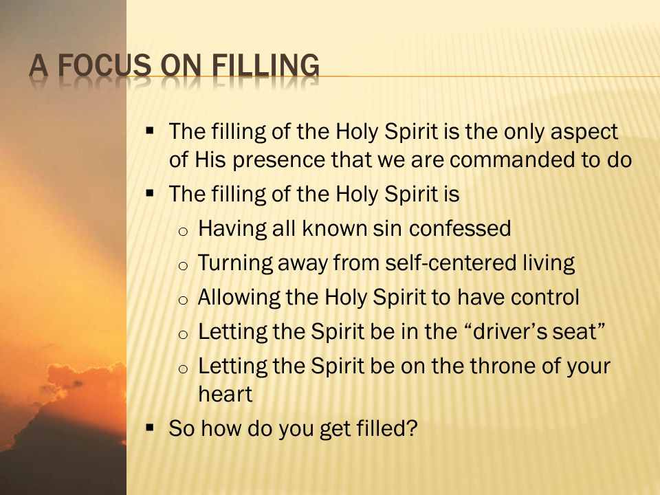  The filling of the Holy Spirit is the only aspect of His presence that we are commanded to do  The filling of the Holy Spirit is o Having all known