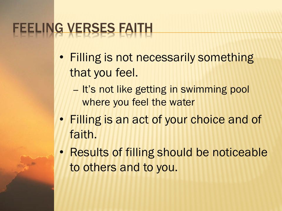 Filling is not necessarily something that you feel. – It's not like getting in swimming pool where you feel the water Filling is an act of your choice