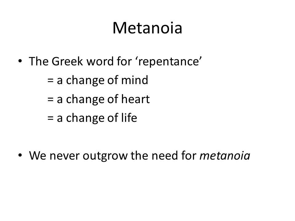 Metanoia The Greek word for 'repentance' = a change of mind = a change of heart = a change of life We never outgrow the need for metanoia