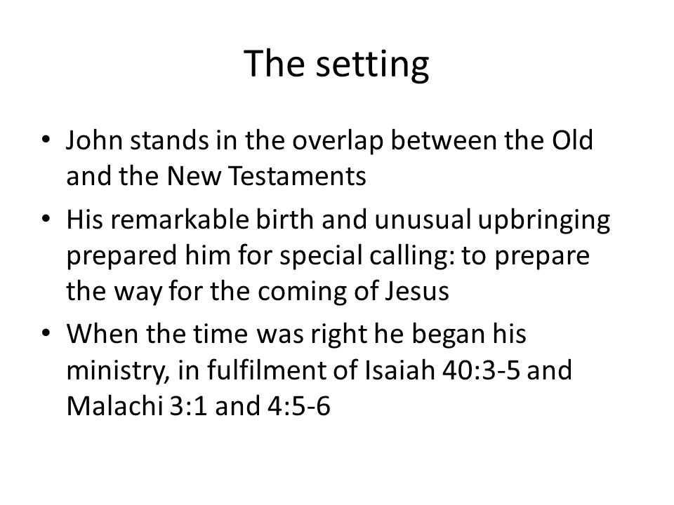 The setting John stands in the overlap between the Old and the New Testaments His remarkable birth and unusual upbringing prepared him for special cal