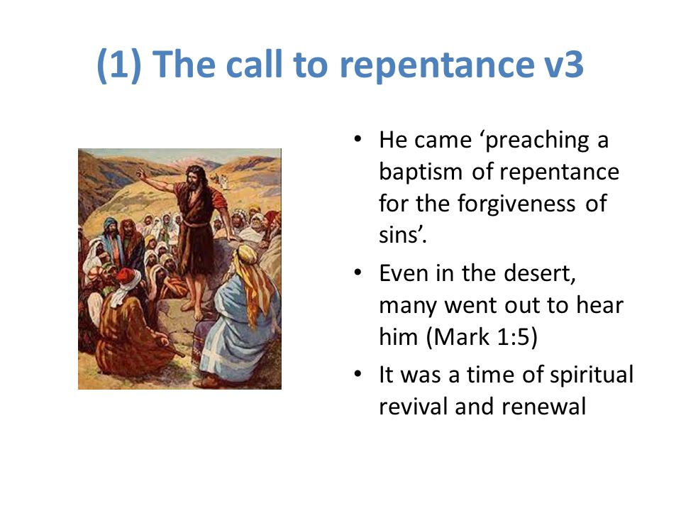 (1) The call to repentance v3 He came 'preaching a baptism of repentance for the forgiveness of sins'. Even in the desert, many went out to hear him (