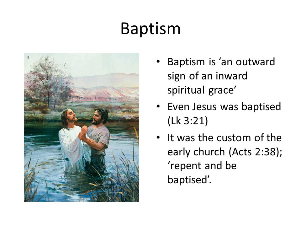 Baptism Baptism is 'an outward sign of an inward spiritual grace' Even Jesus was baptised (Lk 3:21) It was the custom of the early church (Acts 2:38);