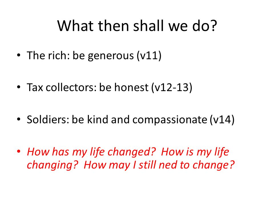 What then shall we do? The rich: be generous (v11) Tax collectors: be honest (v12-13) Soldiers: be kind and compassionate (v14) How has my life change