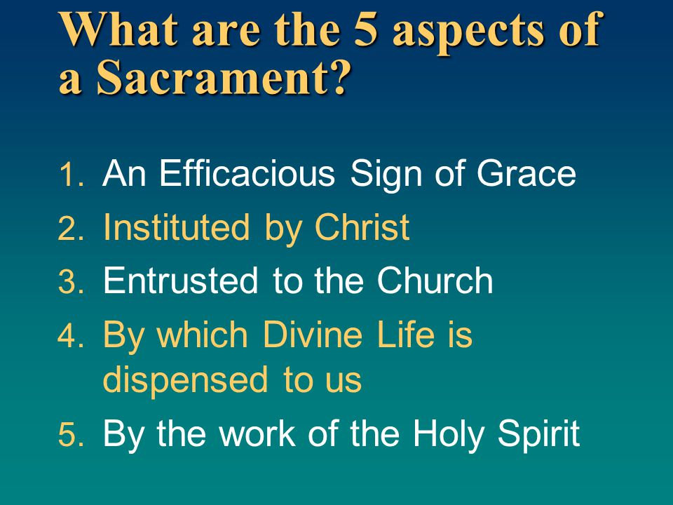 What are the 5 aspects of a Sacrament? 1. An Efficacious Sign of Grace 2. Instituted by Christ 3. Entrusted to the Church 4. By which Divine Life is d