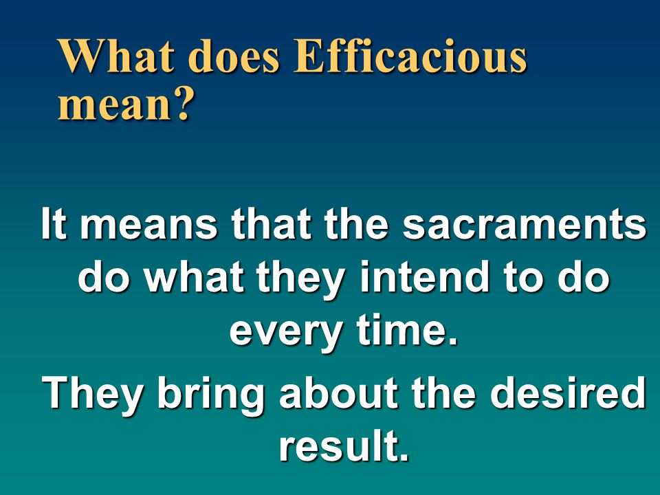 What does Efficacious mean? It means that the sacraments do what they intend to do every time. They bring about the desired result.