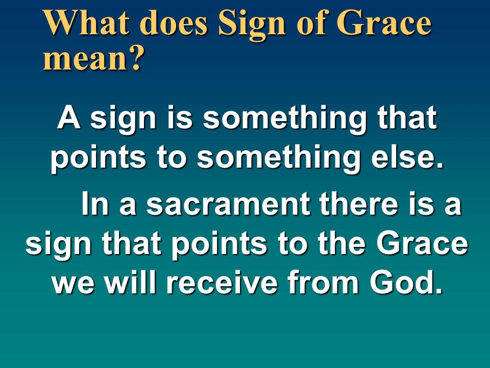 What does Sign of Grace mean? A sign is something that points to something else. In a sacrament there is a sign that points to the Grace we will recei