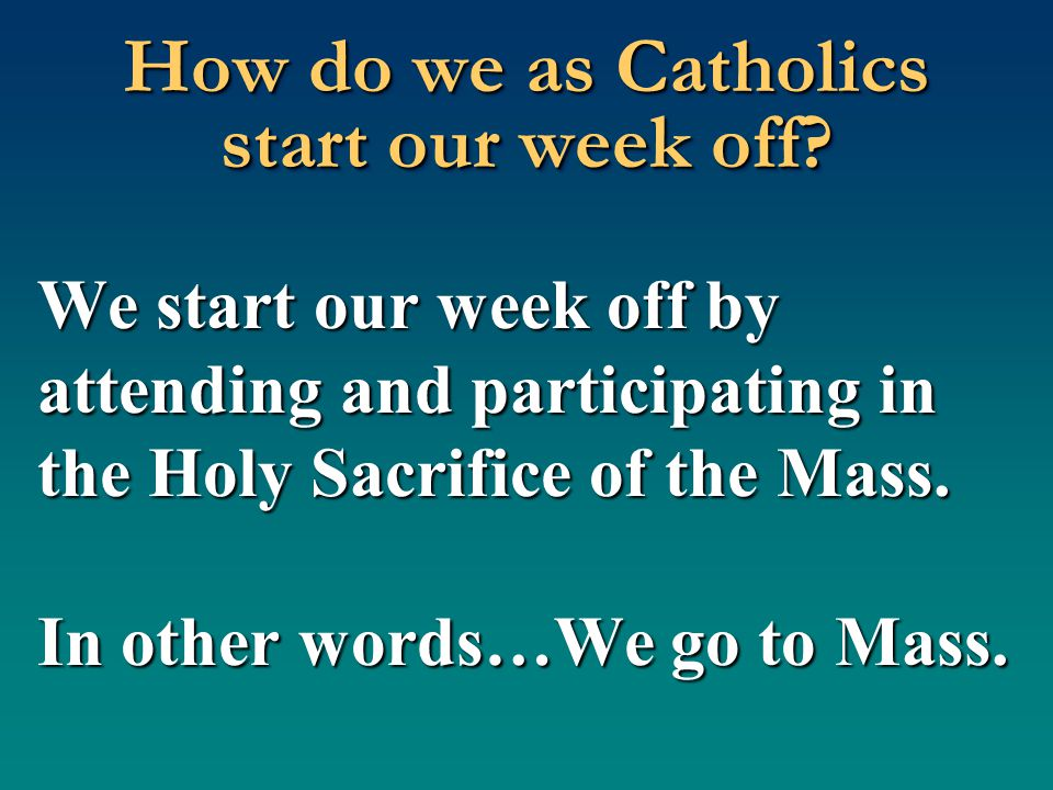 How do we as Catholics start our week off? We start our week off by attending and participating in the Holy Sacrifice of the Mass. In other words…We g
