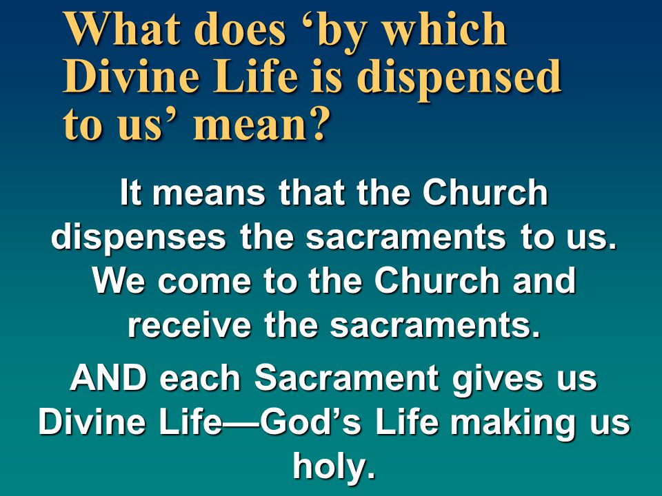 What does 'by which Divine Life is dispensed to us' mean? It means that the Church dispenses the sacraments to us. We come to the Church and receive t