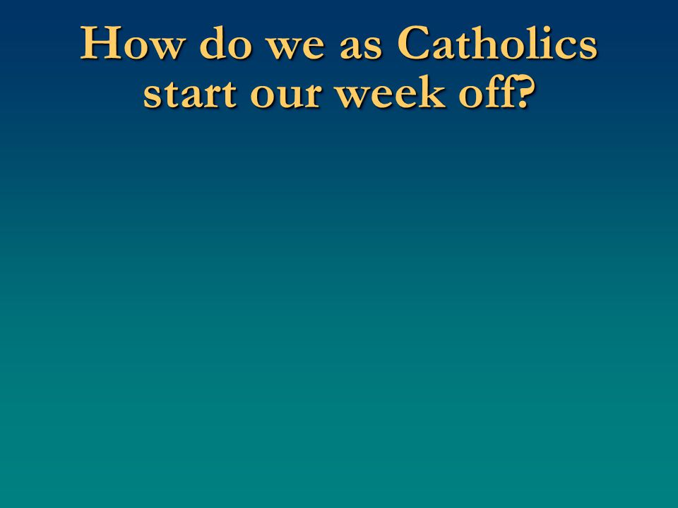Why? Why do we start our week off by going to Mass? Because we owe everything to God.