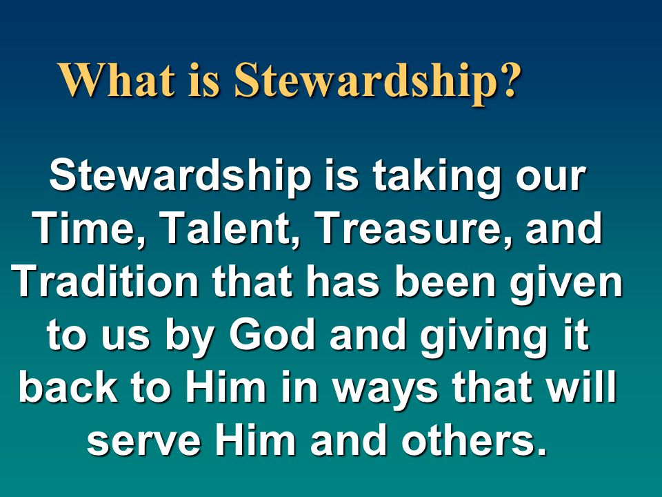 What is Stewardship? Stewardship is taking our Time, Talent, Treasure, and Tradition that has been given to us by God and giving it back to Him in way