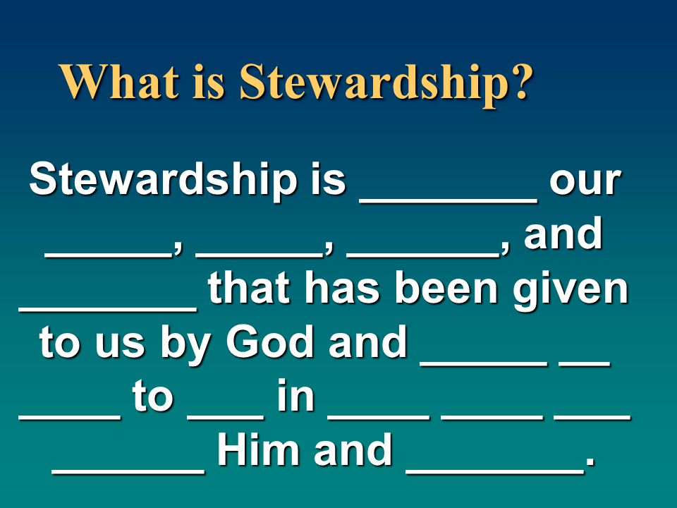 What is Stewardship? Stewardship is _______ our _____, _____, ______, and _______ that has been given to us by God and _____ __ ____ to ___ in ____ __