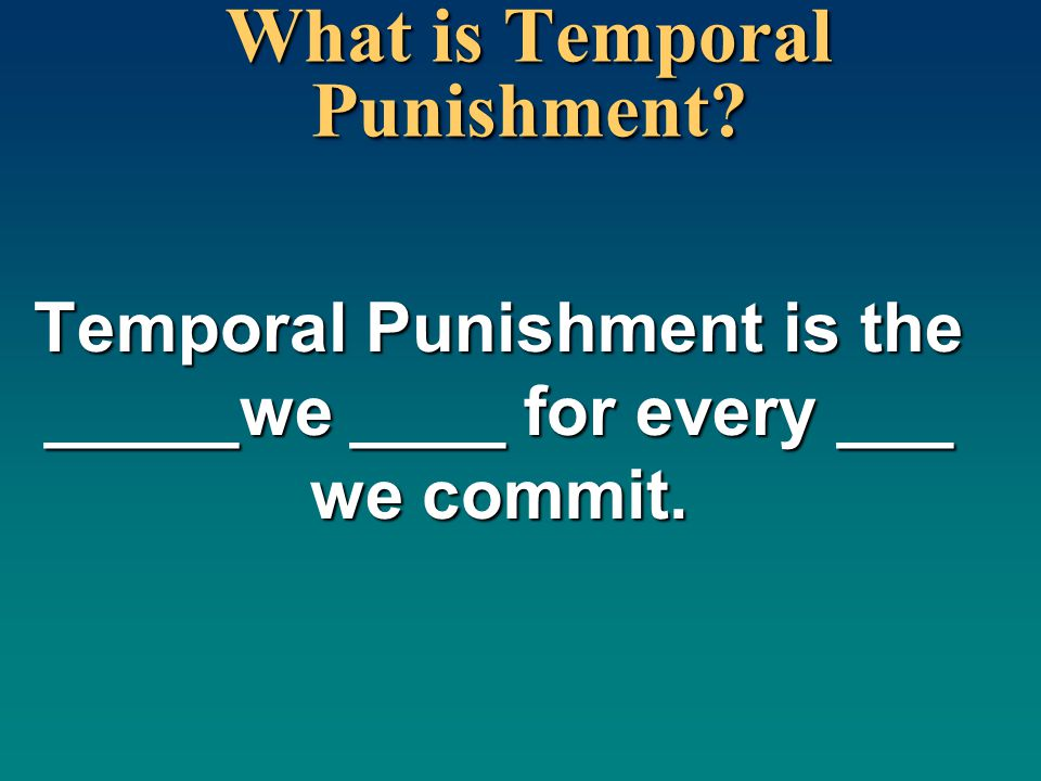 What is Temporal Punishment? Temporal Punishment is the _____we ____ for every ___ we commit.
