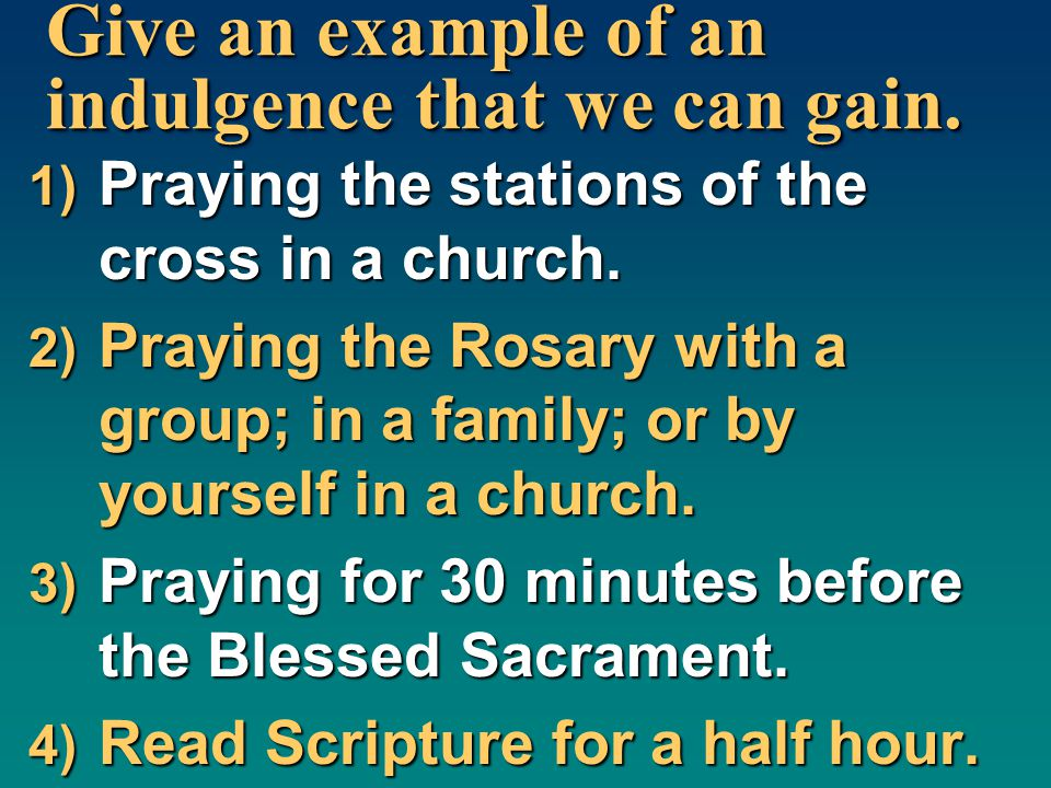 Give an example of an indulgence that we can gain. 1) Praying the stations of the cross in a church. 2) Praying the Rosary with a group; in a family;